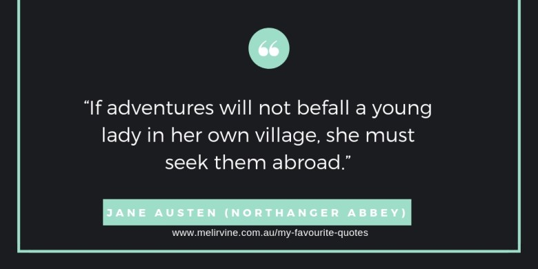 If adventures will not befall a young lady in her own village, she must seek them abroad. Jane Austen, Northanger Abbey