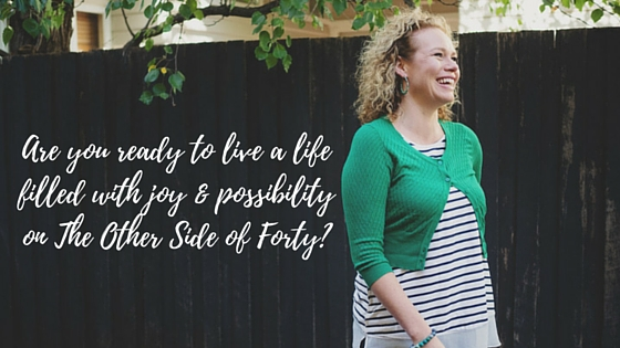 Are you ready to live a life filled with joy & possibility on the other side of forty?