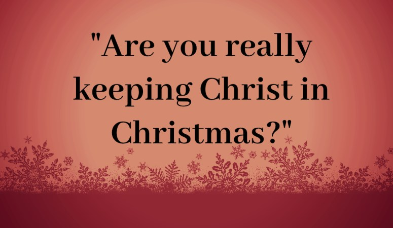 """Are you really keeping Christ in Christmas?"""