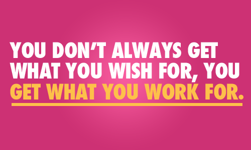 You Don't Always Get What You Wish For But What You Work For
