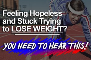 Feeling Hopeless and Stuck Trying to Lose Weight? You Need To Hear This!