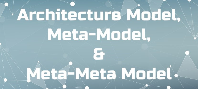 Architecture Model, Meta-Model, and Meta-Meta Model