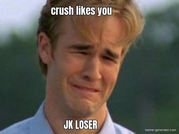 Crush Likes You Jk Loser Meme Generator