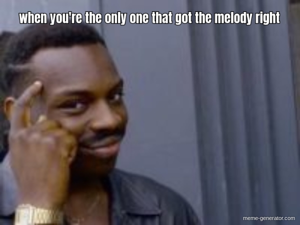 When You Re The Only One That Got The Melody Right Meme Generator