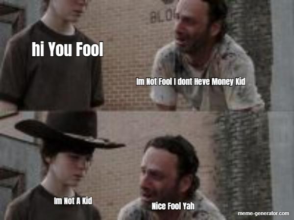 Hi You Fool Im Not Fool I Dont Heve Money Kid Im Not A Kid N