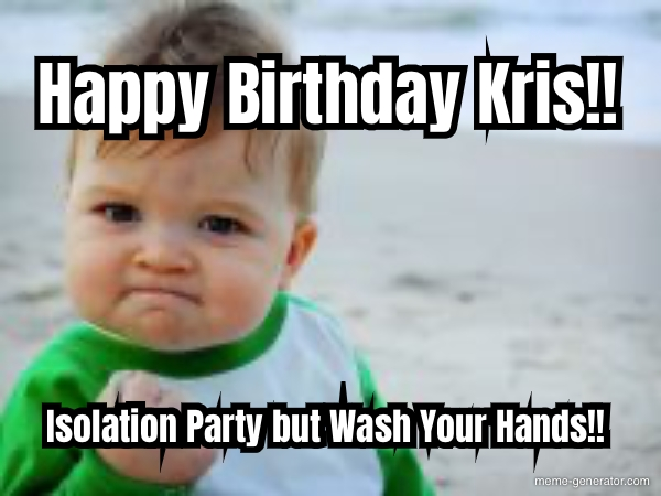 Happy Birthday Kris Isolation Party But Wash Your Hands Meme Generator
