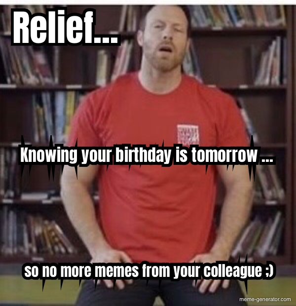Relief Knowing Your Birthday Is Tomorrow So No More M