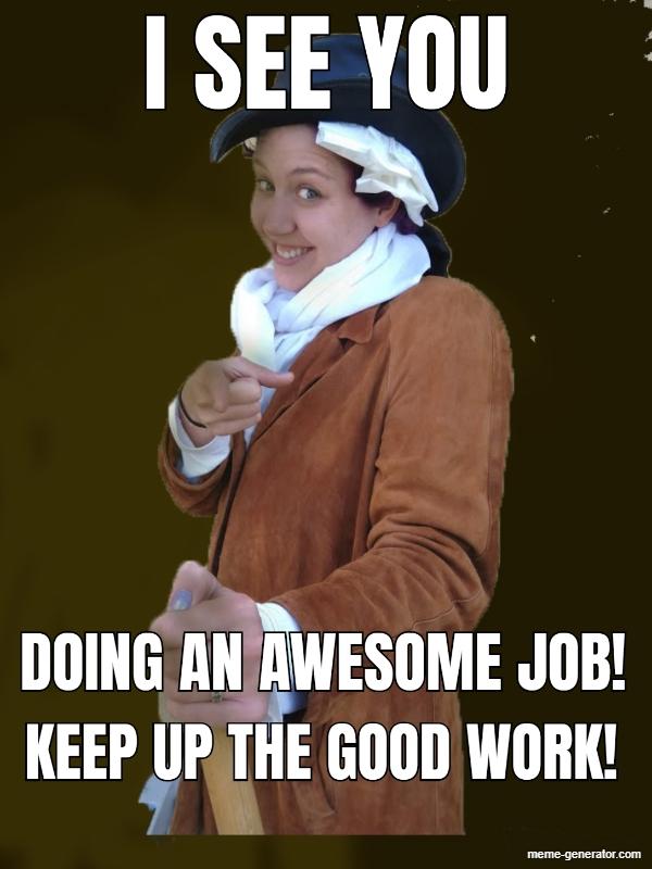 I See You Doing An Awesome Job Keep Up The Good Work Meme