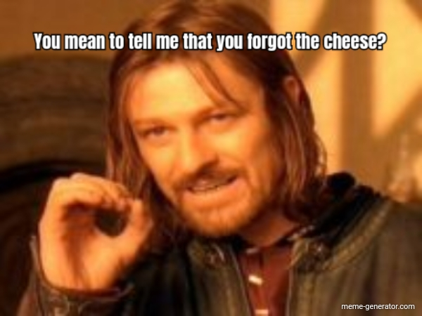 You Mean To Tell Me That You Forgot The Cheese Meme Generator