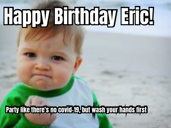 Happy Birthday Eric Party Like There S No Covid 19 But W Meme Generator
