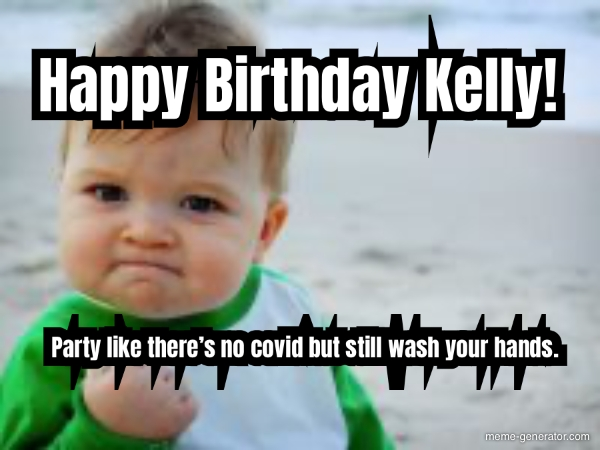 Happy Birthday Kelly Party Like There S No Covid But Stil Meme Generator