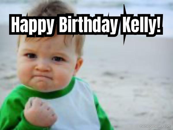 Happy Birthday Kelly Meme Generator
