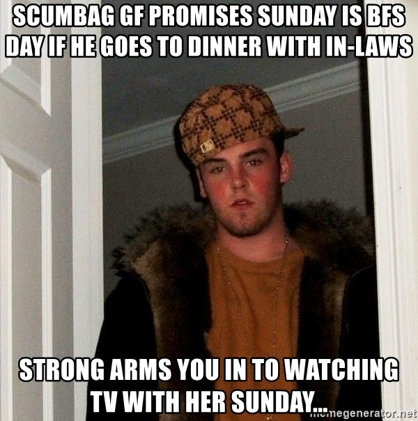 Scumbag Gf Promises Sunday Is Bfs Day If He Goes To Dinner With In