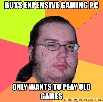 Buys Expensive Gaming Pc Only Wants To Play Old Games Butthurt