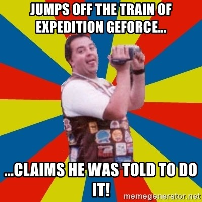 Jumps Off The Train Of Expedition Geforce Claims He Was Told