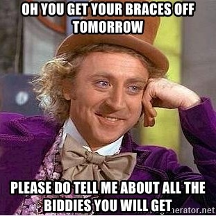 Oh You Get Your Braces Off Tomorrow Please Do Tell Me About All