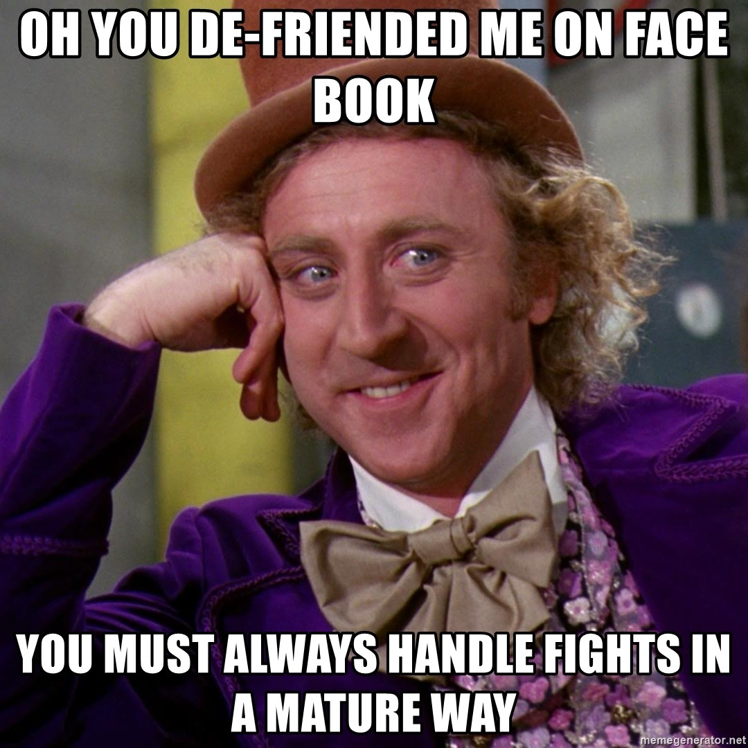 Oh You De Friended Me On Face Book You Must Always Handle Fights