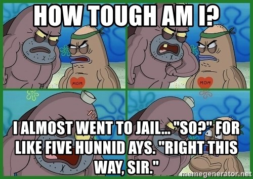 How Tough Am I I Almost Went To Jail So For Like Five