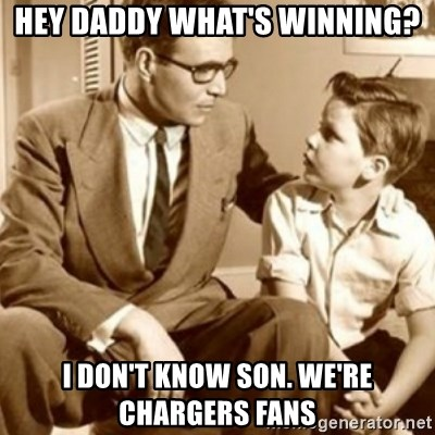 Hey Daddy What S Winning I Don T Know Son We Re Chargers Fans