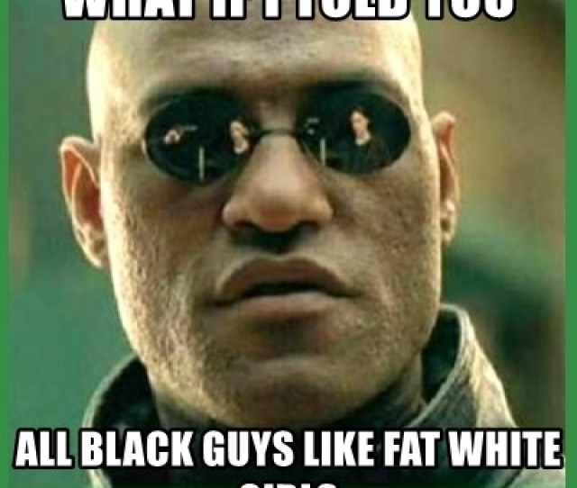 Matrix Morpheus What If I Told You All Black Guys Like Fat White Girls