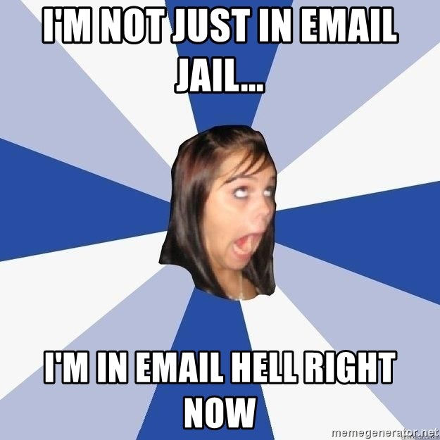 I M Not Just In Email Jail I M In Email Hell Right Now