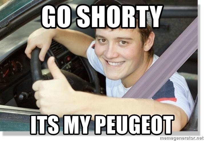 Go Shorty Its My Peugeot New Driver Meme Generator