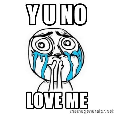 Y U No Love Me Crying Face Meme Generator