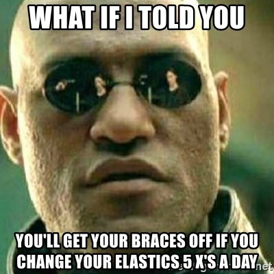 What If I Told You You Ll Get Your Braces Off If You Change Your