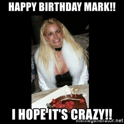 Happy Birthday Mark I Hope It S Crazy Britney Spears Birthday Meme Generator