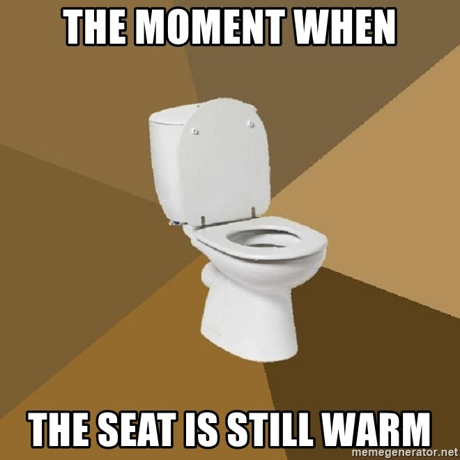 The Moment When The Seat Is Still Warm Talking Toilet Meme