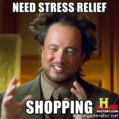 Need Stress Relief Shopping Ancient Alien Guy Meme Generator