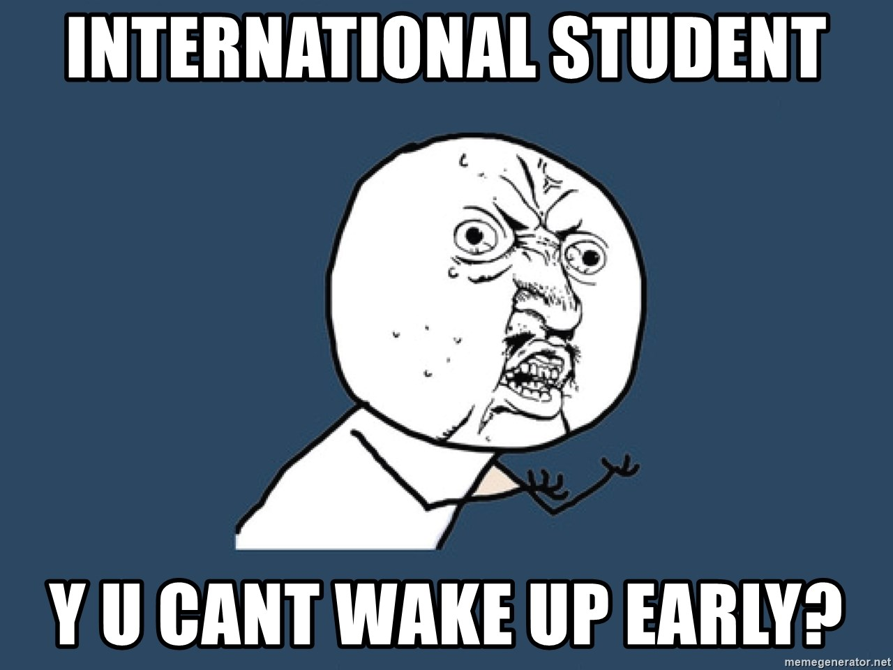 International Student Y U Cant Wake Up Early Y U No Meme