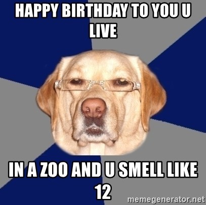 Happy Birthday To You U Live In A Zoo And U Smell Like 12 Racist Dawg Meme Generator