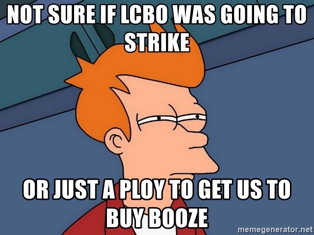 Not Sure If Lcbo Was Going To Strike Or Just A Ploy To Get Us To