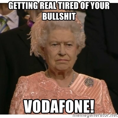 Getting Real Tired Of Your Bullshit Vodafone Unimpressed Queen