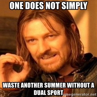 One Does Not Simply Waste Another Summer Without A Dual Sport