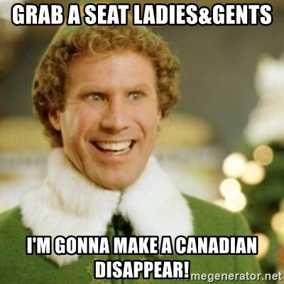 Grab A Seat Ladies Gents I M Gonna Make A Canadian Disappear