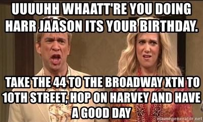 Uuuuhh Whaatt Re You Doing Harr Jaason Its Your Birthday Take The
