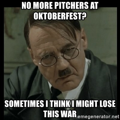 No More Pitchers At Oktoberfest Sometimes I Think I Might Lose