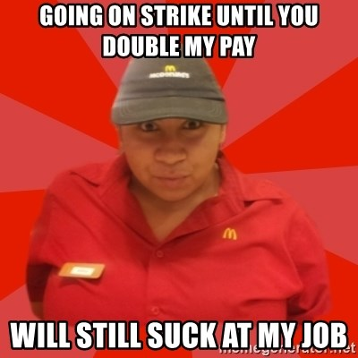 Going On Strike Until You Double My Pay Will Still Suck At My Job
