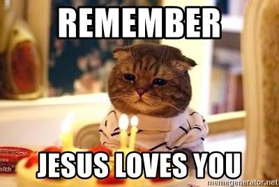 Remember Jesus Loves You Birthday Cat Meme Generator