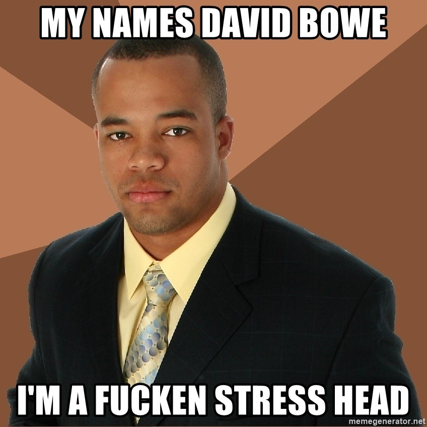 My Names David Bowe I M A Fucken Stress Head Successful Black