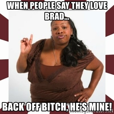 When People Say They Love Brad Back Off Bitch He S Mine Sassy Black Woman Meme Generator