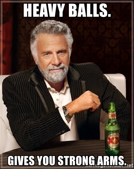 Heavy Balls Gives You Strong Arms The Most Interesting Man In