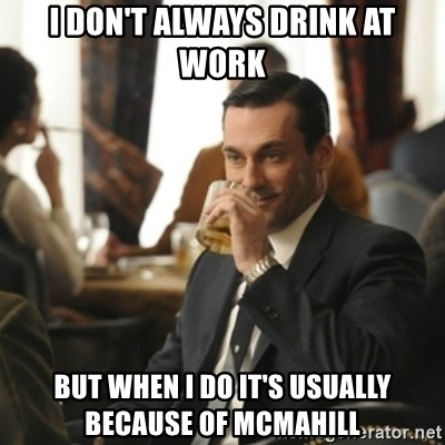 I Don T Always Drink At Work But When I Do It S Usually Because Of