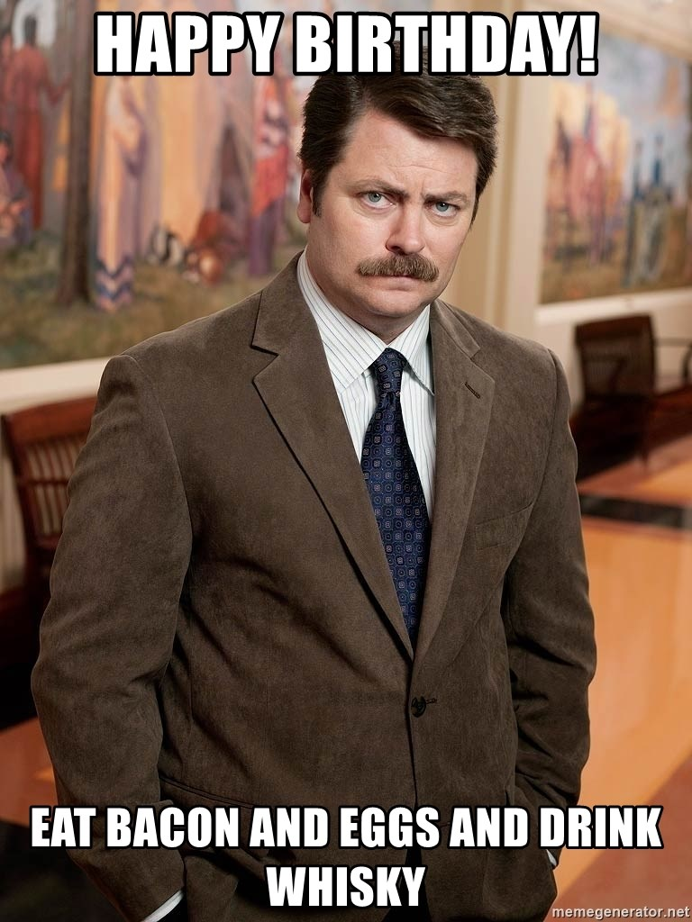 Happy Birthday Eat Bacon And Eggs And Drink Whisky Serious Ron Swanson Meme Generator