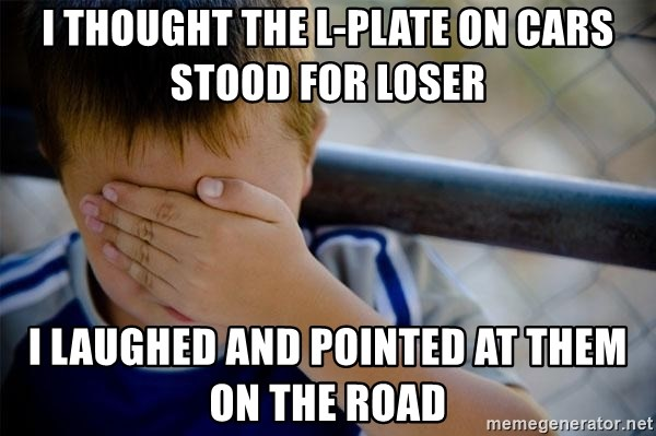 I Thought The L Plate On Cars Stood For Loser I Laughed And