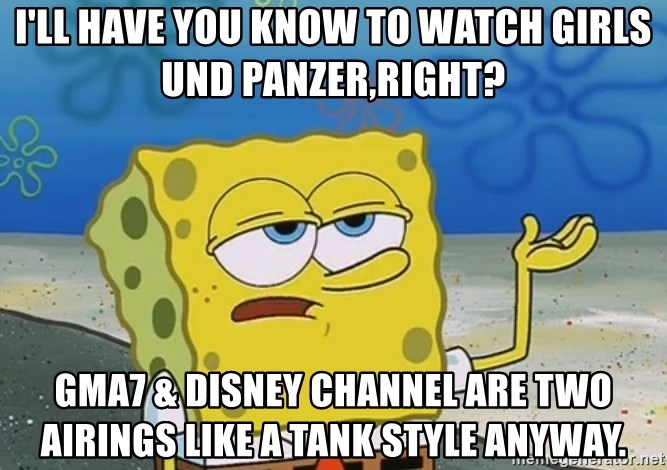 I Ll Have You Know To Watch Girls Und Panzer Right Gma7 Disney