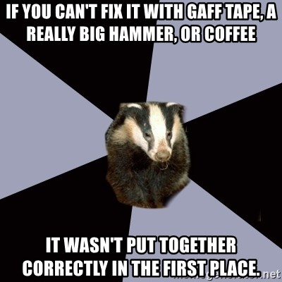 If You Can T Fix It With Gaff Tape A Really Big Hammer Or Coffee