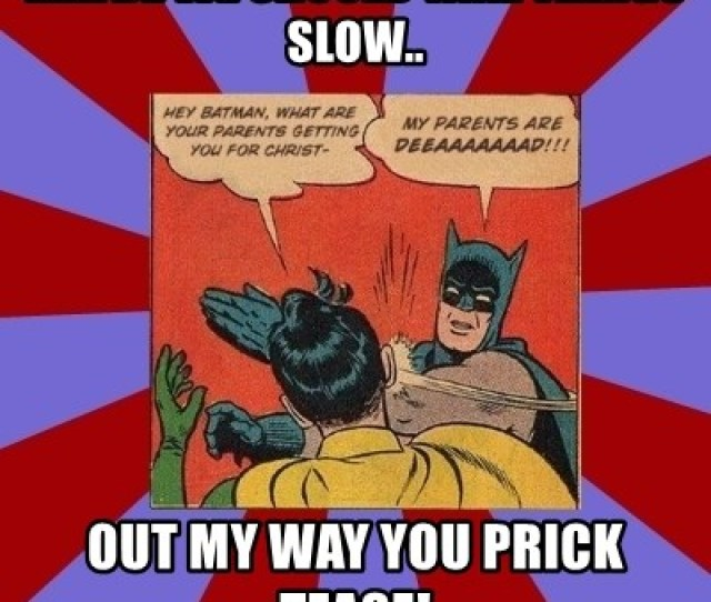 Maybe We Should Take Things Slow Out My Way You Prick Tease Batman Slapping Robin Meme Generator